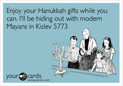 Enjoy your Hanukkah gifts while you can. I'll be hiding out with modern Mayans in Kislev 5773