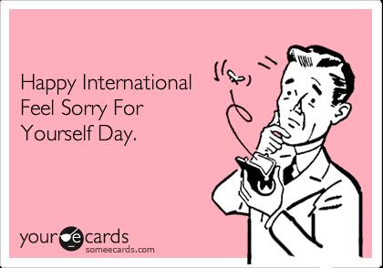 Happy International Feel Sorry ForYourself Day.