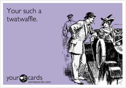 Your such atwatwaffle.