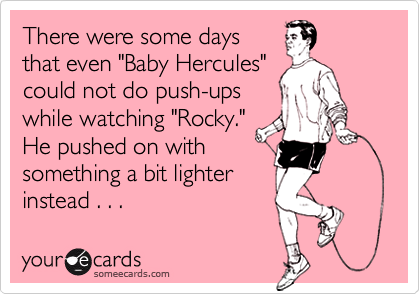 """There were some daysthat even """"Baby Hercules""""could not do push-upswhile watching """"Rocky.""""He pushed on withsomething a bit lighter instead . . ."""