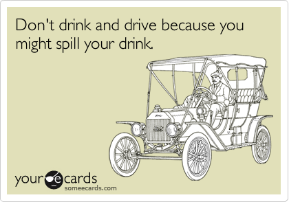 Don't drink and drive because you might spill your drink.