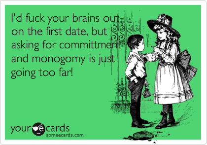 I'd fuck your brains outon the first date, butasking for committmentand monogomy is justgoing too far!