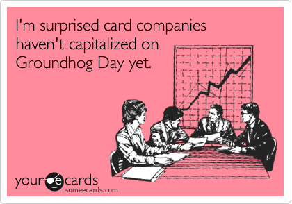 I'm surprised card companies haven't capitalized onGroundhog Day yet.