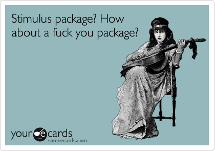Stimulus package? Howabout a fuck you package?