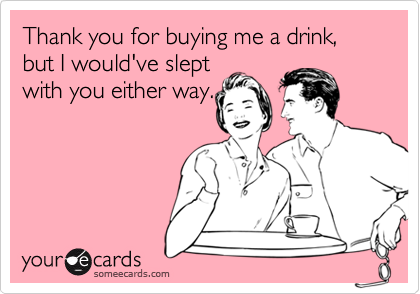 Thank you for buying me a drink, but I would've sleptwith you either way.
