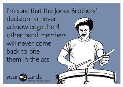 I'm sure that the Jonas Brothers' decision to neveracknowledge the 4other band memberswill never comeback to bitethem in the ass.