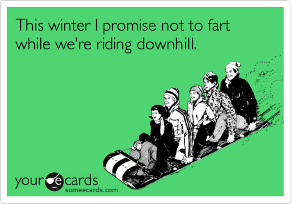 This winter I promise not to fart while we're riding downhill.