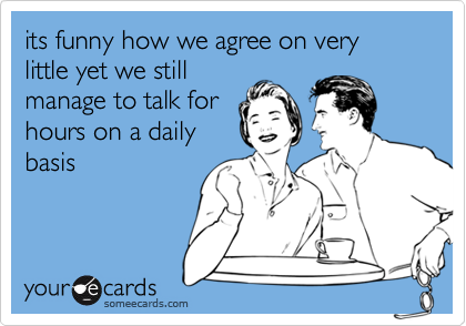 its funny how we agree on very little yet we still