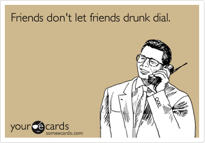 Friends don't let friends drunk dial.