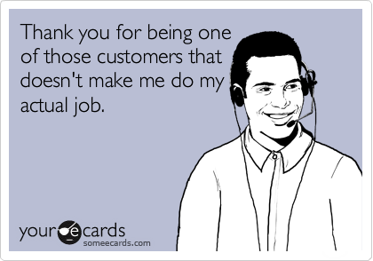 Thank you for being one of those customers that doesn't make me do my actual job.