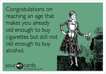 Congratulations onreaching an age thatmakes you alreadyold enough to buycigarettes but still notold enough to buyalcohol.