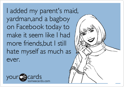 I added my parent's maid,  yardman,and a bagboy  on Facebook today to make it seem like I had more friends,but I still hate myself as much as ever.