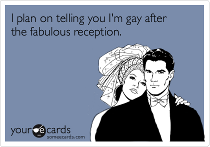 I plan on telling you I'm gay after the fabulous reception.