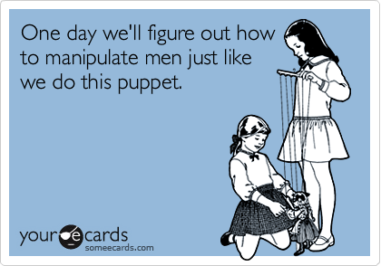 One day we'll figure out howto manipulate men just likewe do this puppet.