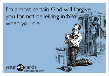 I'm almost certain God will forgive you for not belieiving in him