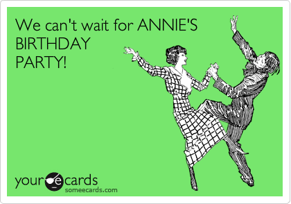 We can't wait for ANNIE'S BIRTHDAY PARTY!