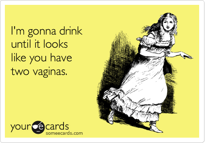 I'm gonna drink until it lookslike you have two vaginas.