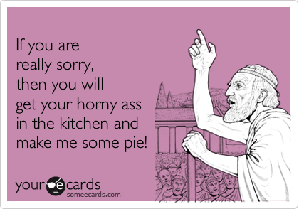 If you are really sorry,then you will get your horny ass in the kitchen and make me some pie!