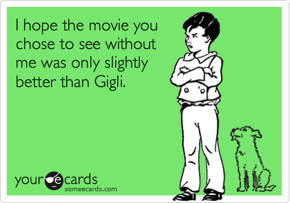 I hope the movie youchose to see withoutme was only slightlybetter than Gigli.