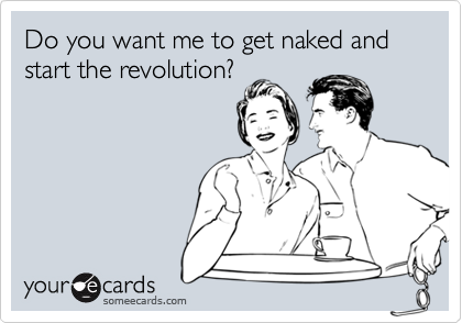 Do you want me to get naked and start the revolution?