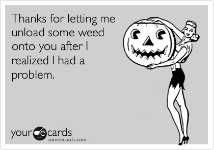 Thanks for letting meunload some weedonto you after Irealized I had aproblem.
