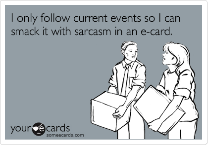 I only follow current events so I can smack it with sarcasm in an e-card.