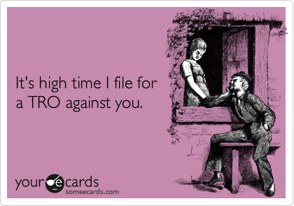 It's high time I file for a TRO against you.
