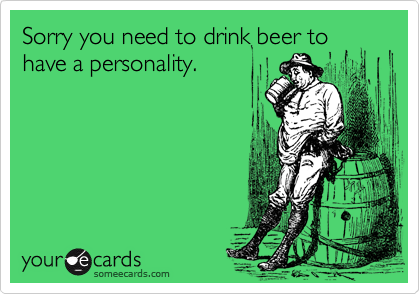 Sorry you need to drink beer to have a personality.