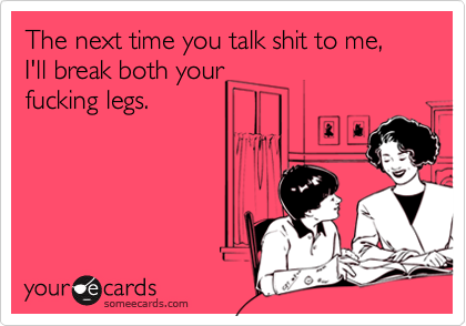 The next time you talk shit to me, I'll break both yourfucking legs.