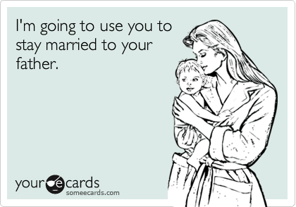 I'm going to use you tostay married to yourfather.