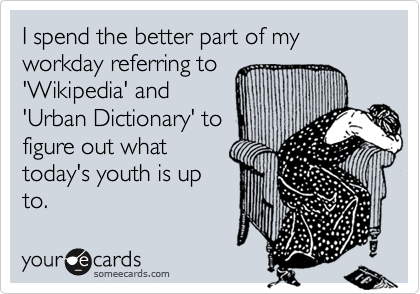 I spend the better part of my workday referring to'Wikipedia' and'Urban Dictionary' tofigure out whattoday's youth is upto.