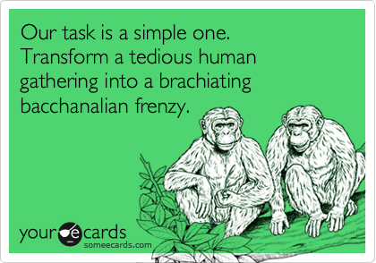 Our task is a simple one.  Transform a tedious human gathering into a brachiating bacchanalian frenzy.