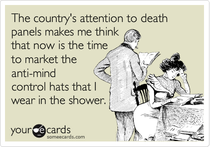 The country's attention to death panels makes me think that now is the time to market the anti-mind control hats that I wear in the shower.