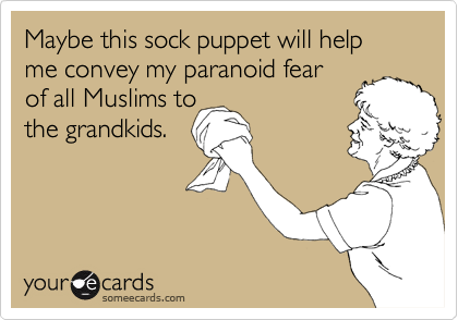 Maybe this sock puppet will help me convey my paranoid fearof all Muslims tothe grandkids.