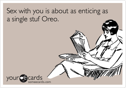 Sex with you is about as enticing as a single stuf Oreo.