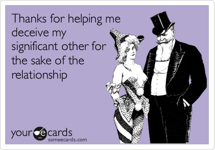 Thanks for helping medeceive mysignificant other forthe sake of therelationship