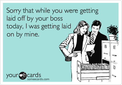Sorry that while you were getting laid off by your bosstoday, I was getting laidon by mine.