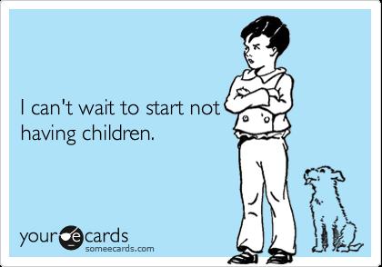 I can't wait to start nothaving children.