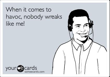 When it comes tohavoc, nobody wreakslike me!