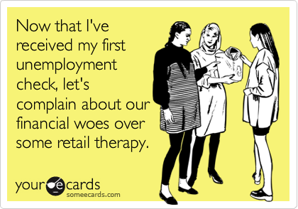 Now that I'vereceived my firstunemploymentcheck, let'scomplain about ourfinancial woes over some retail therapy.