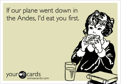 If our plane went down inthe Andes, I'd eat you first.