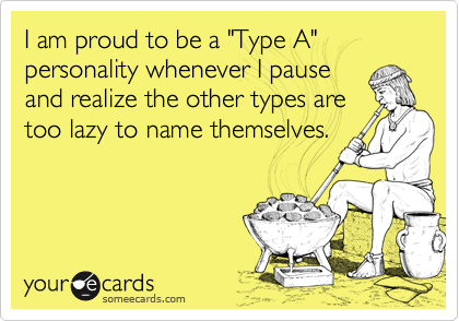 "I am proud to be a ""Type A"" personality whenever I pause