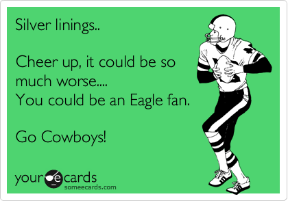 Silver linings..  Cheer up, it could be so much worse.... You could be an Eagle fan.  Go Cowboys!
