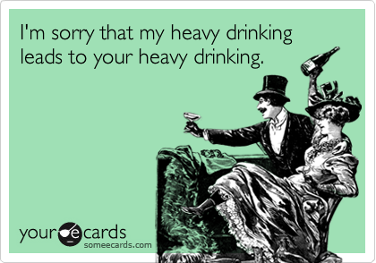 I'm sorry that my heavy drinking leads to your heavy drinking.