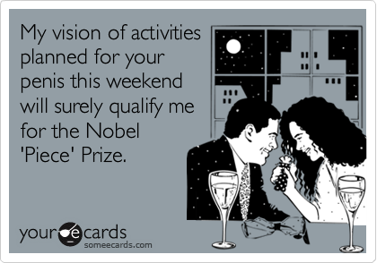 My vision of activities planned for your penis this weekend will surely qualify me for the Nobel 'Piece' Prize.