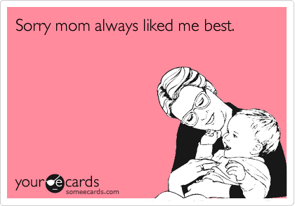 Sorry mom always liked me best.