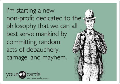 I'm starting a new non-profit dedicated to the philosophy that we can all best serve mankind by committing random acts of debauchery, carnage, and mayhem.