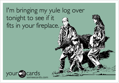 I'm bringing my yule log over tonight to see if itfits in your fireplace.