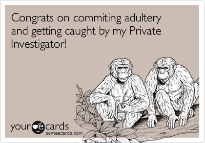 Congrats on commiting adultery and getting caught by my Private Investigator!