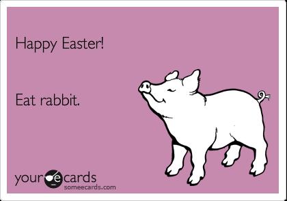 Happy Easter!     Eat rabbit.